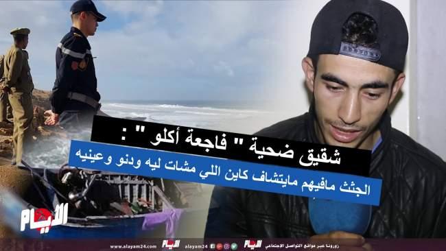 """شقيق ضحية """" فاجعة أكلو """" : الجثث مافيهم مايتشاف كاين اللي مشات ليه ودنو وعينيه"""