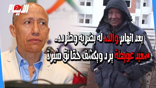 بعد اتهام والده له بضربه وطرده.. سعيد عويطة يرد ويكشف حقائق مثيرة